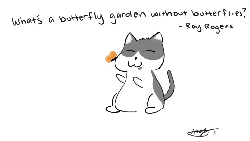 What's a butterfly garden without butterflies? - Roy Rogers