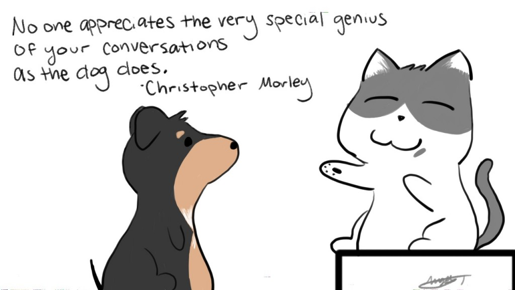 No one appreciates the very special genius of your conversations as the dog does. - Christopher Morley