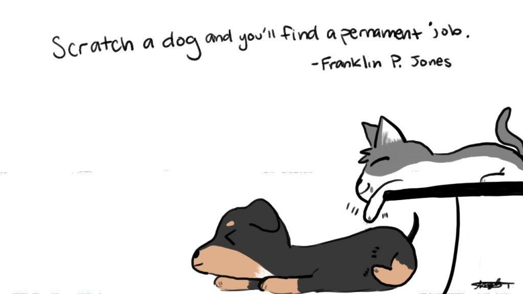 Scratch a dog and you'll find a pernament job. - Franklin P. Jones