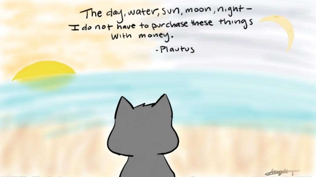 THe day, water, sun, moon, night- I do not have to purchase these things with money. - Plautus