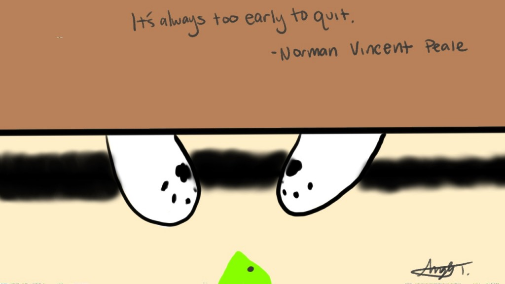 It's always too early to quit. - Norman Vincent Peale