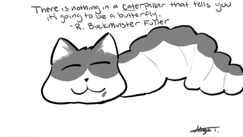 There is nothing in a caterpillar that tells you it's going  to a butterfly. - R. Buckminster Fuller