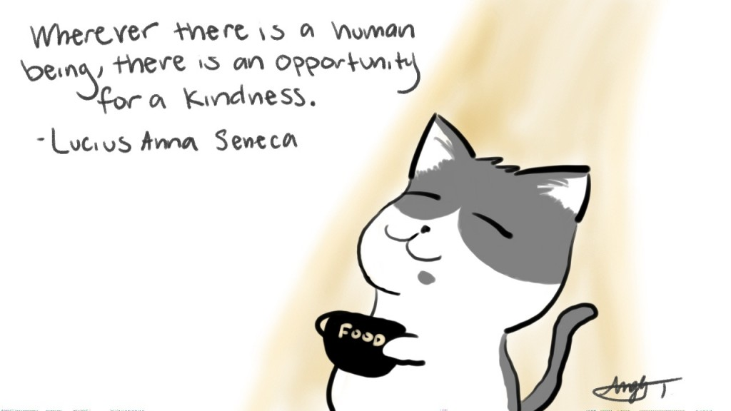 Wherever there is a human being, there is an opportunity for a kindness. - Lucius Anna Seneca