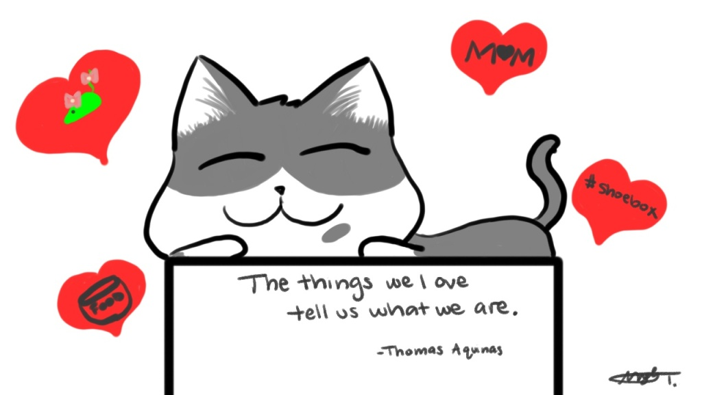 The things we love tell us what we are. - Thomas Aquinas
