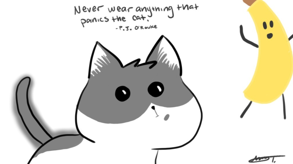 Never wear anything that panics the cat. - P.J. O'Rouke