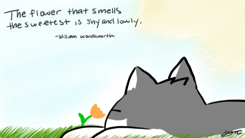 The flower that smells the sweetest is shy and lowly.  - William Wordsworth